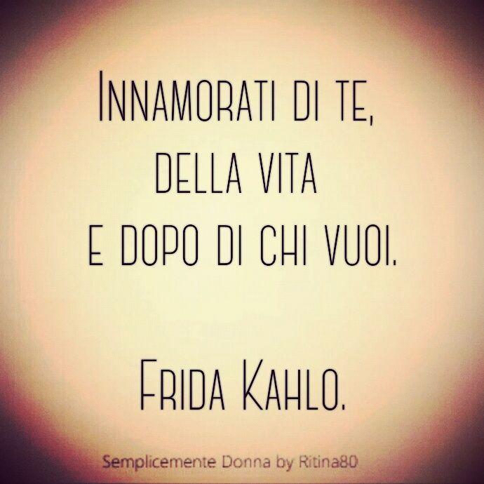 Innamorati di te, della vita e dopo di chi vuoi. Frida Kahlo.