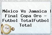 http://tecnoautos.com/wp-content/uploads/imagenes/tendencias/thumbs/mexico-vs-jamaica-final-copa-oro-futbol-totalfutbol-total.jpg Mexico Vs Jamaica. México vs Jamaica   Final Copa Oro - Futbol TotalFutbol Total, Enlaces, Imágenes, Videos y Tweets - http://tecnoautos.com/actualidad/mexico-vs-jamaica-mexico-vs-jamaica-final-copa-oro-futbol-totalfutbol-total/