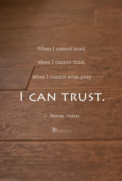 """When I cannot read, when I cannot think, when I cannot even pray, I can trust."" - J. Hudson Taylor"