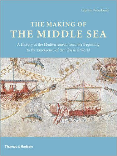 The Making of the Middle Sea: A History of the Mediterranean from the Beginning to the Emergence of the Classical World: Amazon.co.uk: Cyprian Broodbank: 9780500051764: Books