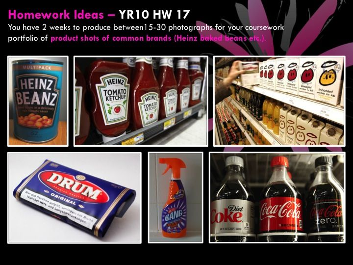YR10 HW 17  You have 2 weeks to produce between15-30 photographs for your coursework portfolio of product shots of common brands (Heinz baked beans etc.).