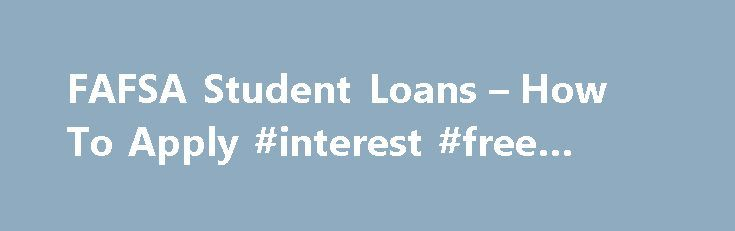 FAFSA Student Loans – How To Apply #interest #free #loans http://loan-credit.remmont.com/fafsa-student-loans-how-to-apply-interest-free-loans/  #fafsa student loans # FAFSA Student Loans Get You on Your Way So you want to go to college? It seems a bit overwhelming, doesn't it? Where do you want to go? When do you want to go? What are you going for? How will you pay for it? Let's start with where you want […]