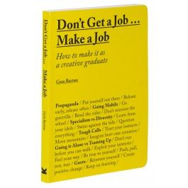 Don't Get a Job... Make a Job: How to make it as a creative graduate