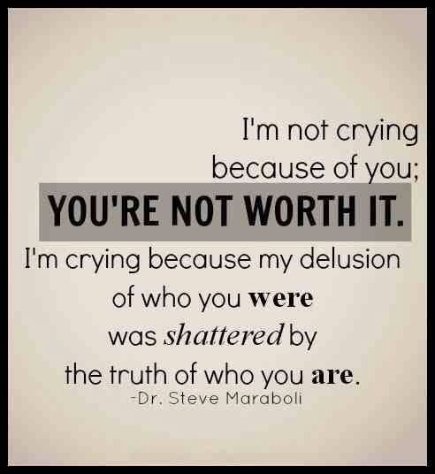 I'm not crying because of you; you're not worth it.  I'm crying because my delusion of who you were was shattered by the truth of who you are.