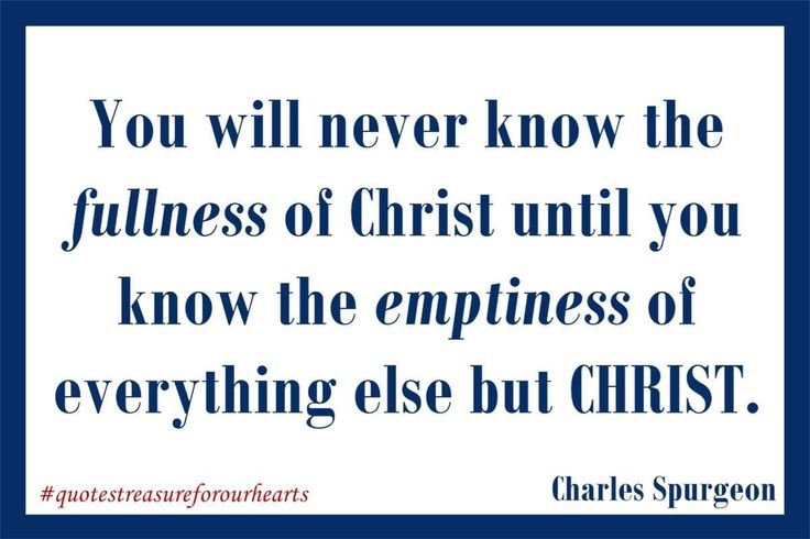 14 - You will never know the fullness of Christ until you know the emptiness of everything else but CHRIST.  Charles Spurgeon #treasureforourhearts #quotestreasureforourhearts #Christian #quote #Christianquotes #charlesspurgeon #youwillneverknowthefullnessofChristuntilyouknowtheemptinessofeverythingelsebutChrist Lin
