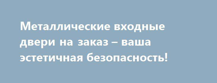 Металлические входные двери на заказ – ваша эстетичная безопасность! http://niidg.ru/remont-i-interer-doma/metallicheskie-vxodnye-dveri-na-zakaz-vasha-estetichnaya-bezopasnost/  Входная дверь – первый и самый главный форпост безопасности любого жилища, особенно квартиры. Необходимо позаботиться о том, чтобы имущество и домочадцев защищала надежная, прочная, износостойкая конструкция. При этом, как деталь экстерьера и интерьера, двери металлические входные должны быть индивидуальными и…