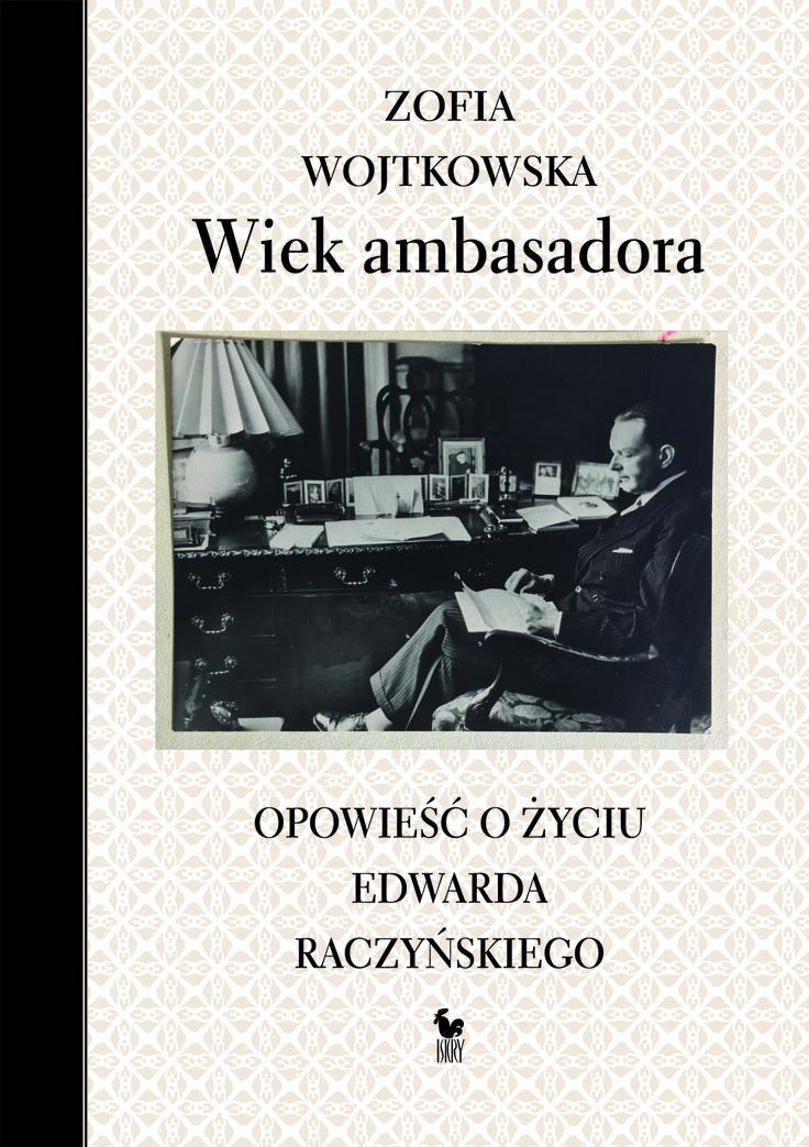 """""""Wiek ambasadora. Opowieść o życiu Edwarda Raczyńskiego"""" Zofia Wojtkowska Cover by Andrzej Barecki Published by Wydawnictwo Iskry 2017"""