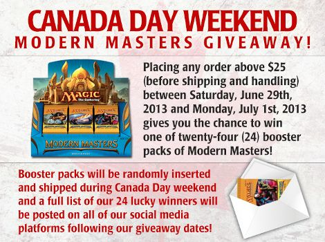 Getting free Modern Masters booster packs is easy! Twenty-four (24) lucky customers who make purchases of $25 or more on our web site between Saturday, June 29th and Monday, July 1st will get a free Modern Masters booster pack added to their order!  There's no better way to spend the long weekend than brewing/deck building, purchasing new #MTG singles and products for your upcoming events, and getting a free Modern Masters booster pack in the process!