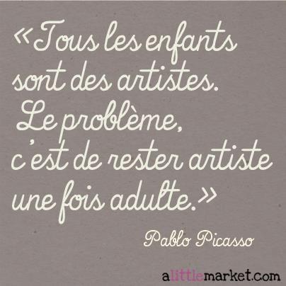 Tous les enfants sont des artistes. Le problème, c'est de rester artiste une fois adulte.   Pablo Picasso