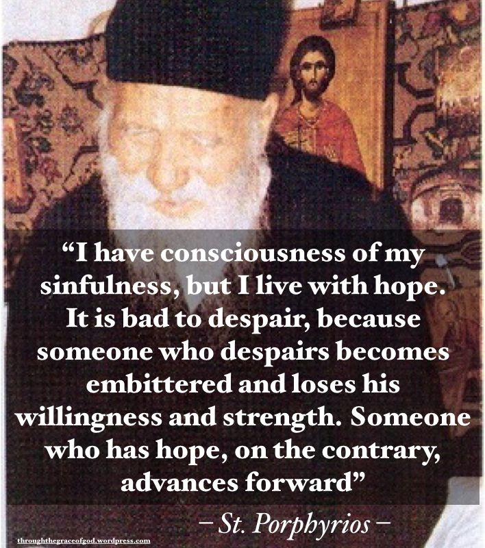 """I have consciousness of my sinfulness, but I live with hope. It is bad to despair, because someone who despairs becomes embittered and loses his willingness and strength. Someone who has hope, on the contrary, advances forward"" – St. Porphyrios #orthodoxquotes #orthodoxy #christianquotes #stporphyrios #stporphyriosquotes #throughthegraceofgod"