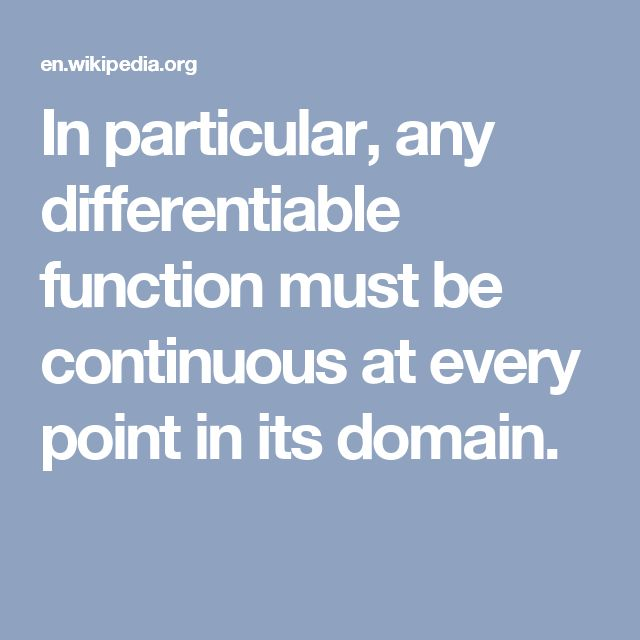 In particular, any differentiable function must be continuous at every point in its domain.