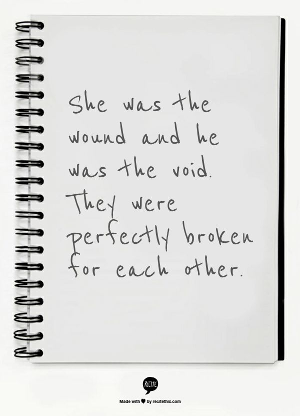 She was the wound and he was the void. They were perfectly broken for each other.