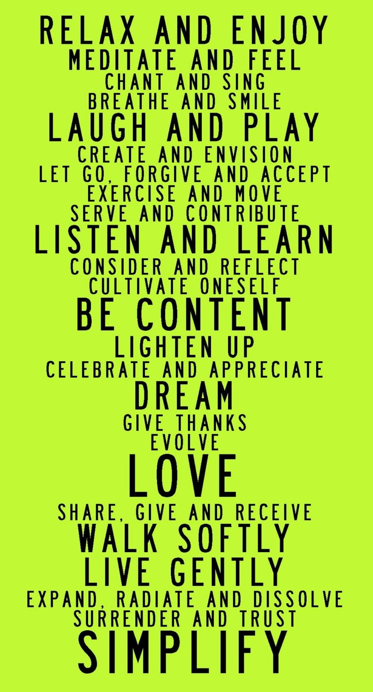 """""""relax and enjoy. meditate and feel. chant and sing. breathe and smile. laugh and play. create and envision. let go, forgive and accept. exercise and move. serve and contribute. listen and learn. consider and reflect. cultivate oneself. be content. lighten up. celebrate and appreciate..."""""""