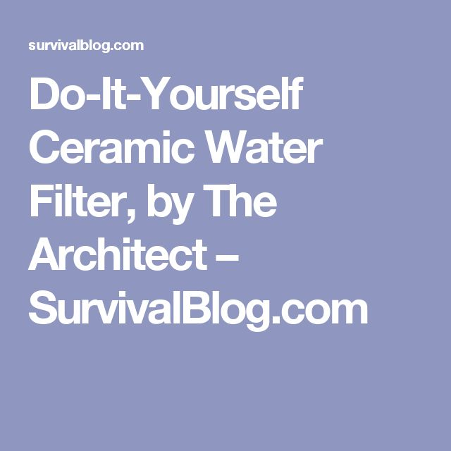 Do-It-Yourself Ceramic Water Filter, by The Architect – SurvivalBlog.com
