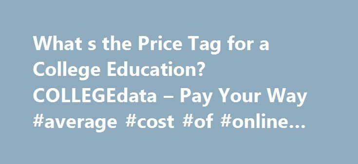 "What s the Price Tag for a College Education? COLLEGEdata – Pay Your Way #average #cost #of #online #college http://new-hampshire.remmont.com/what-s-the-price-tag-for-a-college-education-collegedata-pay-your-way-average-cost-of-online-college/  # What s the Price Tag for a College Education? College expenses range from tuition to housing to bus passes. See how all these costs add up to a college's ""sticker price."" In its most recent survey of college pricing, the College Board reports that a…"