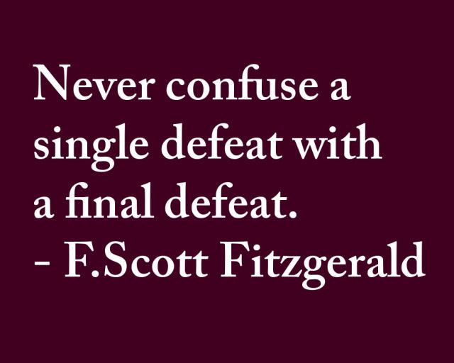 Never confuse a single defeat with a final defeat. ---- F.Scott Fitzgerald Quote----- http://www.RadiantFitAndHappy.com