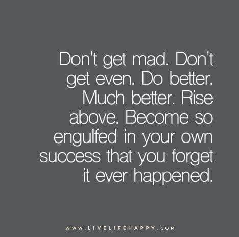 """Don't get mad. Don't get even. Do better. Rise above. Become so engulfed in your own success that you forget it ever happened."""