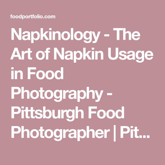 Napkinology - The Art of Napkin Usage in Food Photography - Pittsburgh Food Photographer | Pittsburgh Food Photographer