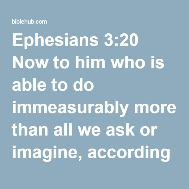 Ephesians 3:20 Now to him who is able to do immeasurably more than all we ask or imagine, according to his power that is at work within us,