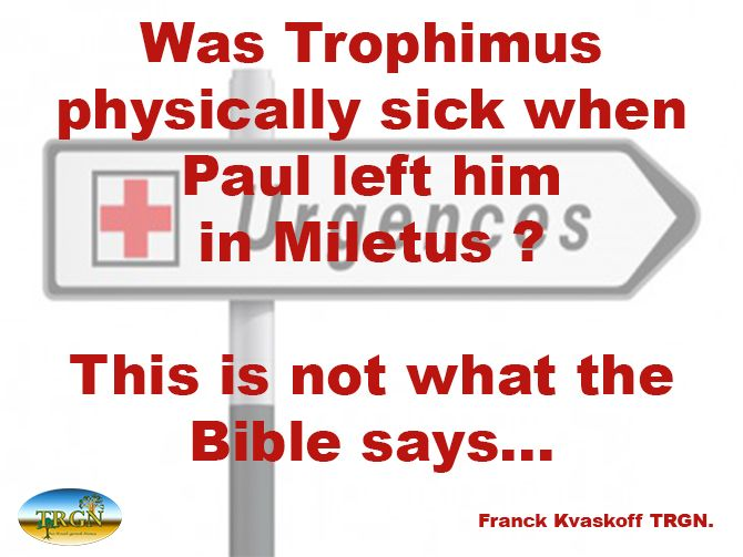 "Would you like to know what happened to Trophimus was Paul says he left him in Miletus in 2 Timothy 4:20?  Read our teaching about it on our new page ""Quick Teachings"". http://www.therealgoodnews.org/downloads.html  Bye for now.:)  Franck Kvaskoff TRGN Christian ministry www.therealgoodnews.org"