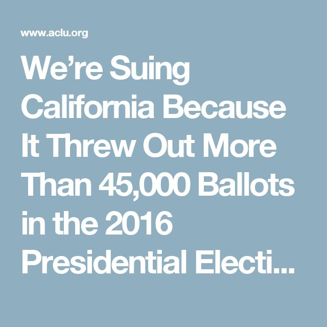 We're Suing California Because It Threw Out More Than 45,000 Ballots in the 2016 Presidential Election Over Handwriting 'Mismatches' | American Civil Liberties Union