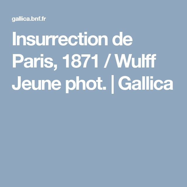 Insurrection de Paris, 1871 / Wulff Jeune phot. | Gallica