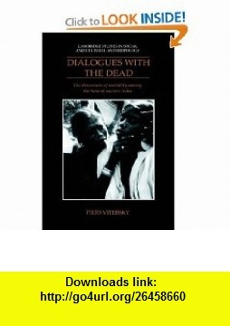 Dialogues with the Dead The Discussion of Mortality among the Sora of Eastern India (Cambridge Studies in Social and Cultural Anthropology) (9780521384476) Piers Vitebsky , ISBN-10: 0521384478  , ISBN-13: 978-0521384476 ,  , tutorials , pdf , ebook , torrent , downloads , rapidshare , filesonic , hotfile , megaupload , fileserve