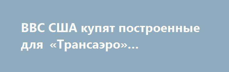 ВВС США купят построенные для «Трансаэро» авиалайнеры https://apral.ru/2017/08/05/vvs-ssha-kupyat-postroennye-dlya-transaero-avialajnery.html  Глава ВВС США Хизер Уилсон заявила о покупке двух самолетов, предназначенных ранее для российской компании «Трансаэро». Теперь распоряжаться этими бортами будут только американские военные. В настоящее время стало достоверно известно, что ВВС США заключило сделку по приобретению двух воздушных авиабортов марки Boeing 747-8. Корпорация «Трансаэро» не…