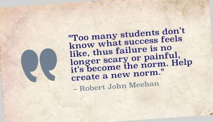 """Too many students don't know what success feels like, thus failure is no longer scary or painful, it's become the norm. Help create a new norm."" Robert John Meehan"