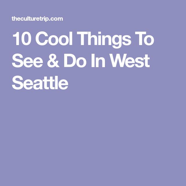 10 Cool Things To See & Do In West Seattle