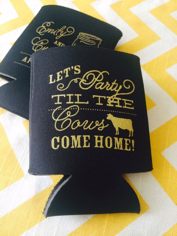 These double sided koozies have your names and date with a mason jar on one side, and the phrase Lets Party Til the Cows Come Home on the back. To
