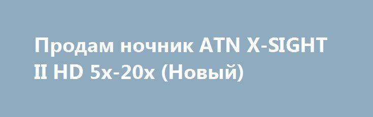 Продам ночник ATN X-SIGHT II HD 5x-20x (Новый) http://brandar.net/ru/a/ad/prodam-nochnik-atn-x-sight-ii-hd-5x-20x-novyi/  Продам ночник ATN X-SIGHT II HD 5x-20x (Новый)Увеличение, крат: 5x-20xУдаление выходного зрачка, мм: 67 Диоптрийная подстройка, дптр: +5 Датчик изображения: HD 1080p ATN L130 Дисплей: 800х600 px Источник питания: 4 элемента питания типа AA Порты: Micro HDMI, Micro USB, Micro SD Удаленный видоискатель: Через IOS или Android приложениеSD Card: От 4 до 32 Гб Видео режимы…