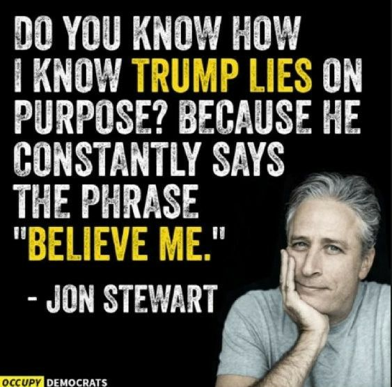 "Do you know how I know that tRUMP lies on purpose? Because he constantly says the phase ""believe me."" Jon Stewart 1.1.2018"