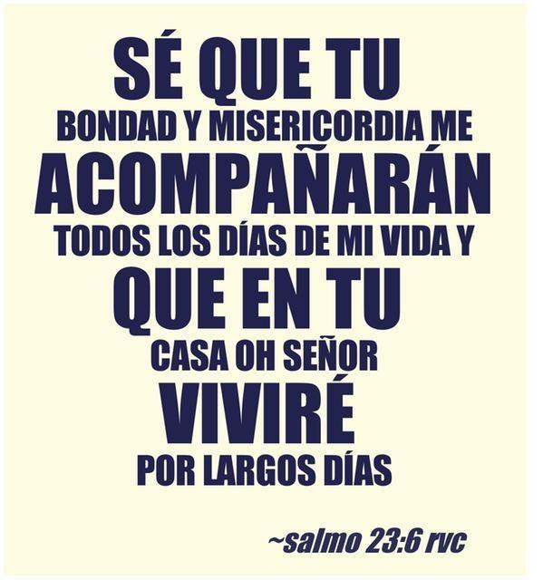 Sé que tu bondad y misericordia me acompañarán todos los días de mi vida y que en tu casa oh Señor viviré por largos días Salmo 23:6 RVC