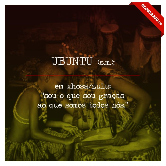 """UBUNTU (s.m.); em xhosa/zulu: """"sou o que sou graças ao que somos todos nós."""""""