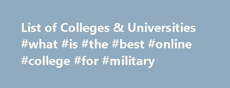 List of Colleges & Universities #what #is #the #best #online #college #for #military http://philadelphia.remmont.com/list-of-colleges-universities-what-is-the-best-online-college-for-military/  # ARMY ROTC SCHOOLS MILITARY COLLEGES & UNIVERSITIES Joining Army ROTC at a Senior Military College or a Military Junior College has many benefits. The valuable leadership and people skills you need to be successful in life will become second nature after attending one of these historic schools. You…