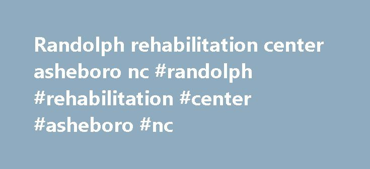 Randolph rehabilitation center asheboro nc #randolph #rehabilitation #center #asheboro #nc http://papua-new-guinea.remmont.com/randolph-rehabilitation-center-asheboro-nc-randolph-rehabilitation-center-asheboro-nc/  # Careers Careers The mission of Sandhills Center is to assure that people in need have access to quality services for mental health, substance abuse and intellectual/developmental disabilities. Sandhills Center s main office is located in West End, NC. This central location…