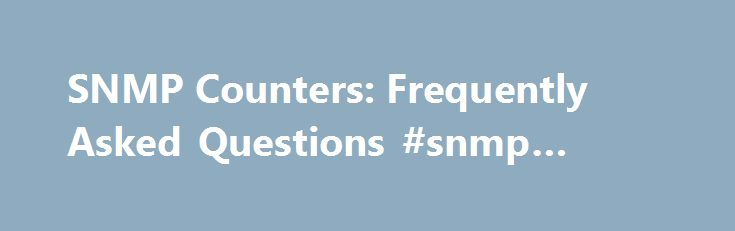 SNMP Counters: Frequently Asked Questions #snmp #header http://omaha.remmont.com/snmp-counters-frequently-asked-questions-snmp-header/  # SNMP Counters: Frequently Asked Questions SNMP Counters Questions Q. Which MIB should I use for interface counters? A. Interface management over SNMP is based on two tables: ifTable ( registered customers only ) and its extension, ifXTable ( registered customers only ) described in RFC1213/RFC2233. Interfaces can have several layers, which depends on the…