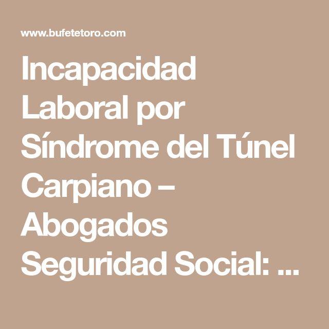 Incapacidad Laboral por Síndrome del Túnel Carpiano – Abogados Seguridad Social: especialistas en incapacidades e invalideces | Bufete Toro