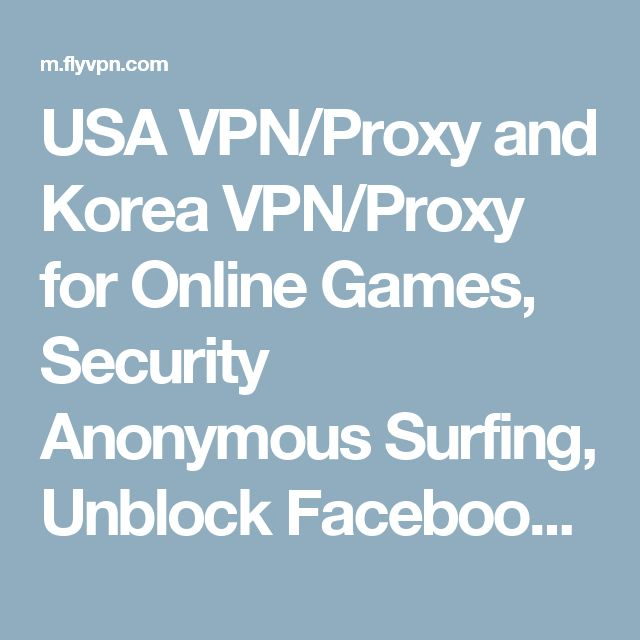 USA VPN/Proxy and Korea VPN/Proxy for Online Games, Security Anonymous Surfing, Unblock Facebook/Twitter/YouTube/Skype - FlyVPN