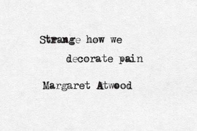 "Love Margaret Atwood. ""Strange how we decorate pain""  quotation from Margaret Atwood's  Morning in the Burned House"