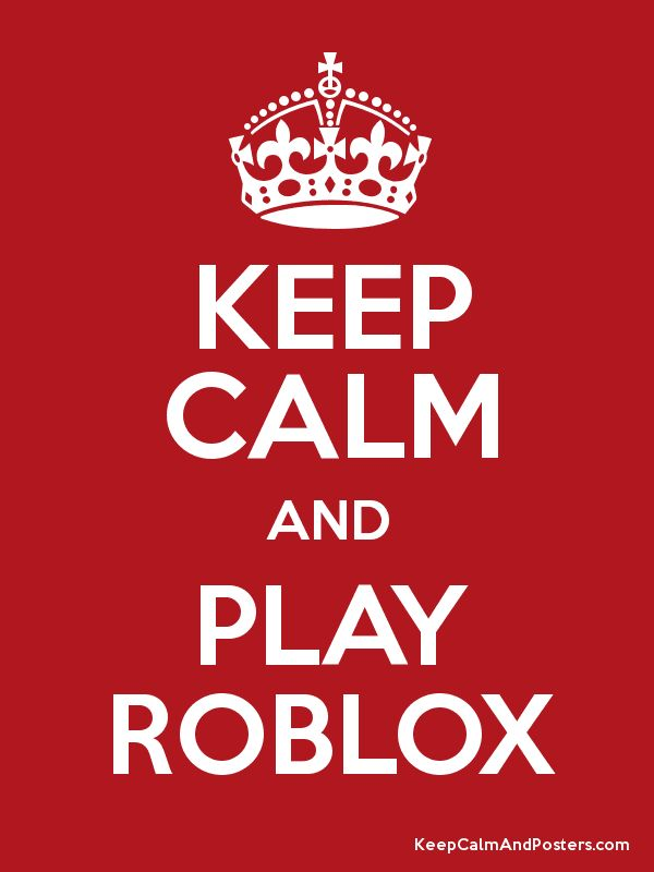 KEEP CALM AND PLAY ROBLOX - Keep Calm and Posters Generator, Maker For Free - KeepCalmAndPosters.com