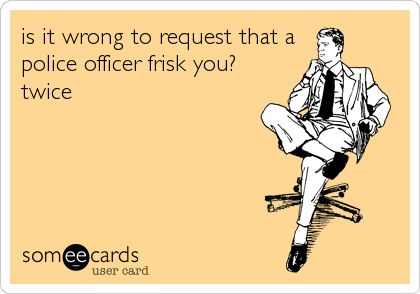 The good thing about being married to a cop is very frequent strip searches :) Rawr!