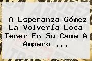 http://tecnoautos.com/wp-content/uploads/imagenes/tendencias/thumbs/a-esperanza-gomez-la-volveria-loca-tener-en-su-cama-a-amparo.jpg Esperanza. A Esperanza Gómez la volvería loca tener en su cama a Amparo ..., Enlaces, Imágenes, Videos y Tweets - http://tecnoautos.com/actualidad/esperanza-a-esperanza-gomez-la-volveria-loca-tener-en-su-cama-a-amparo/