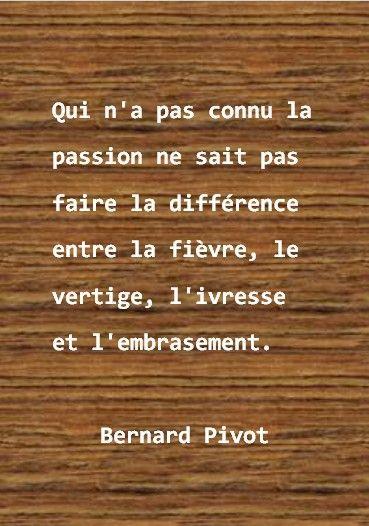 """""""Qui n' a pas connu la passion ne sait pas faire la différence entre la fièvre, le vertige, l' ivresse et l' embrasement."""" Bernard Pivot."""
