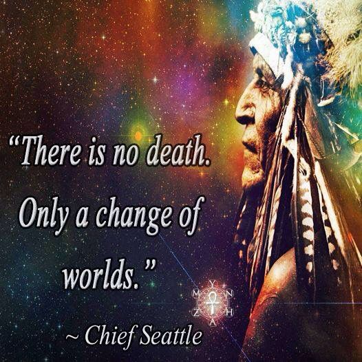 There is no death. Only a change of worlds. More