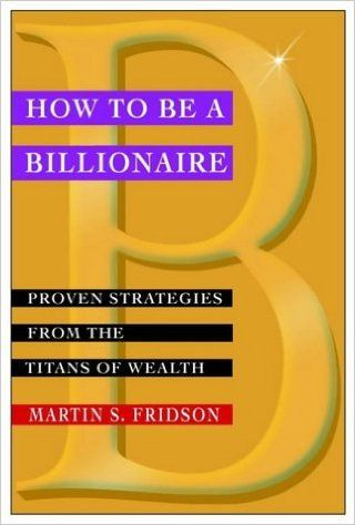 How to be a Billionaire: Proven Strategies from the Titans of Wealth (Finance & Investments): Amazon.co.uk: Martin S. Fridson: 9780471416173: Books