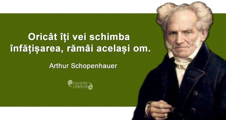"""""""Oricât îți vei schimba înfățișarea, rămâi același om."""" Arthur Schopenhauer"""