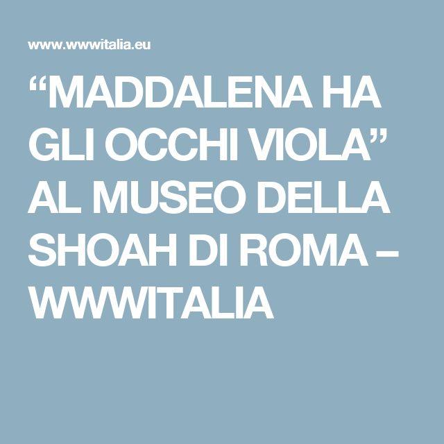"""""""MADDALENA HA GLI OCCHI VIOLA"""" AL MUSEO DELLA SHOAH DI ROMA – WWWITALIA"""