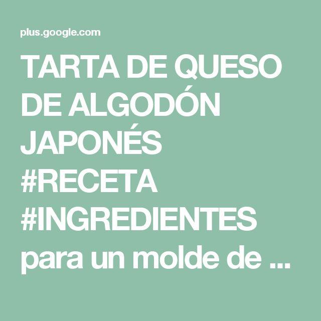TARTA DE QUESO DE ALGODÓN JAPONÉS #RECETA #INGREDIENTES para un molde de 20...